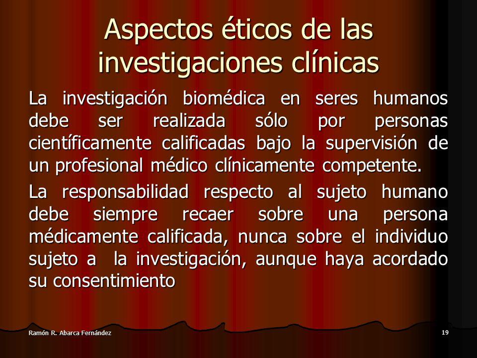 18 Ramón R. Abarca Fernández Aspectos éticos de las investigaciones clínicas El diseño y la ejecución de cada procedimiento experimental en seres huma