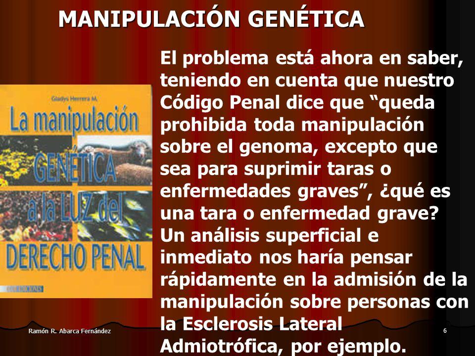 5 Ramón R. Abarca Fernández MANIPULACIÓN GENÉTICA Llegar a la posibilidad de realizar modificaciones en la composición hereditaria de una especie requ