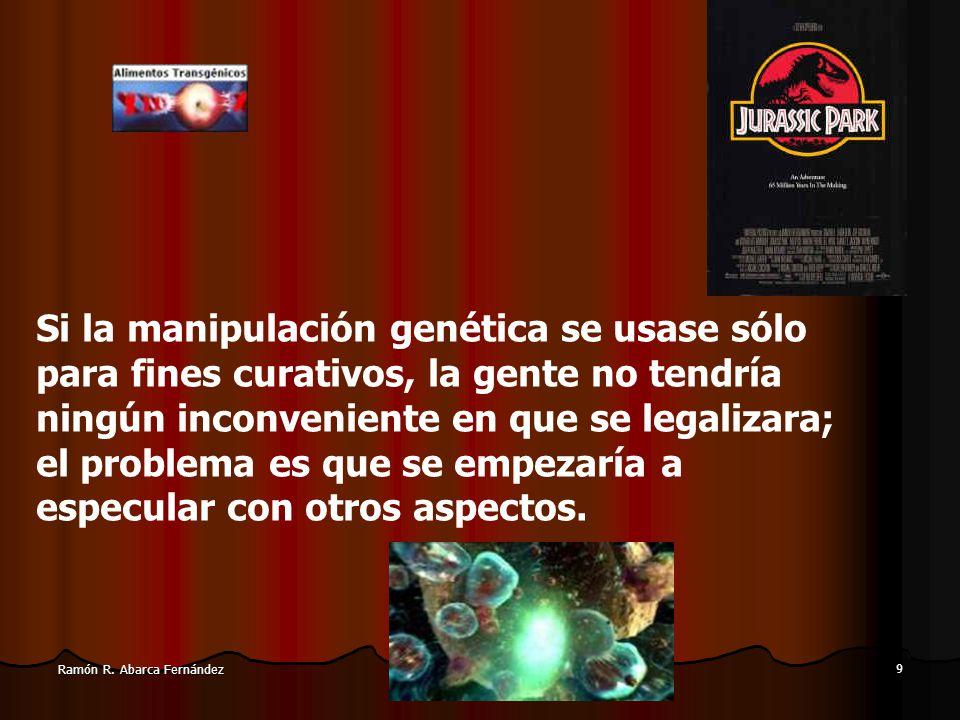 8 Ramón R. Abarca Fernández El problema está en discernir cuál es el límite, y quien lo fija. Esta consideración entremezcla la manipulación genética