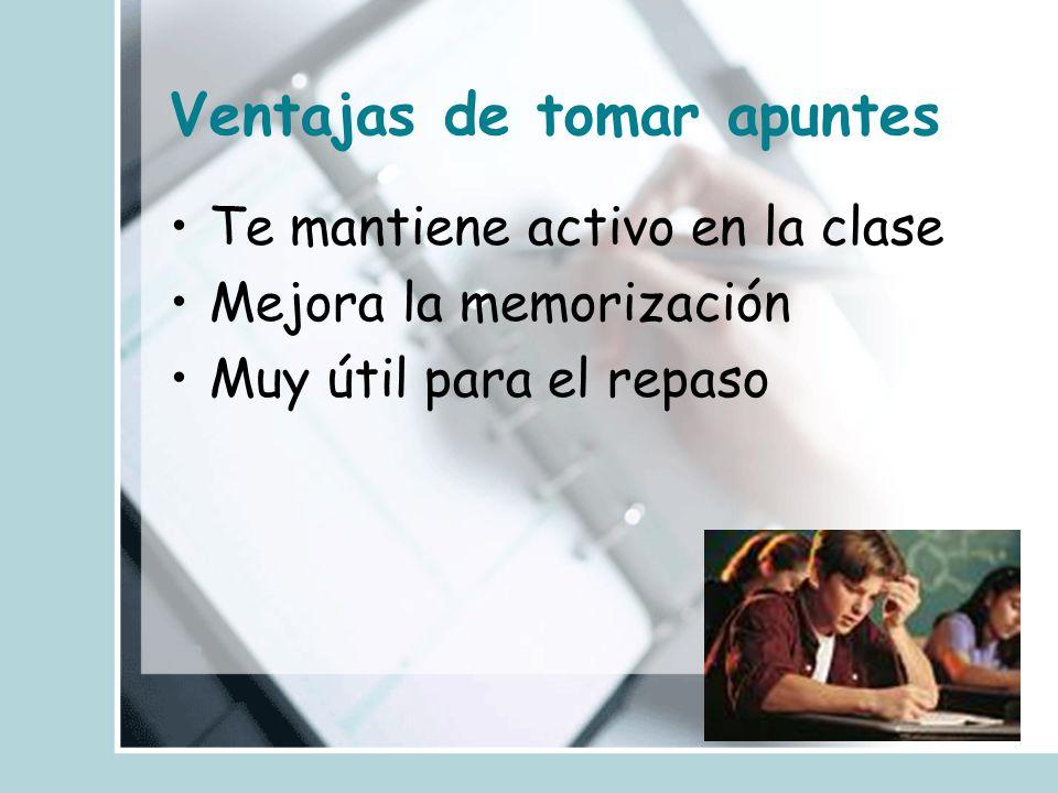 Ventajas de tomar apuntes Te mantiene activo en la clase Mejora la memorización Muy útil para el repaso