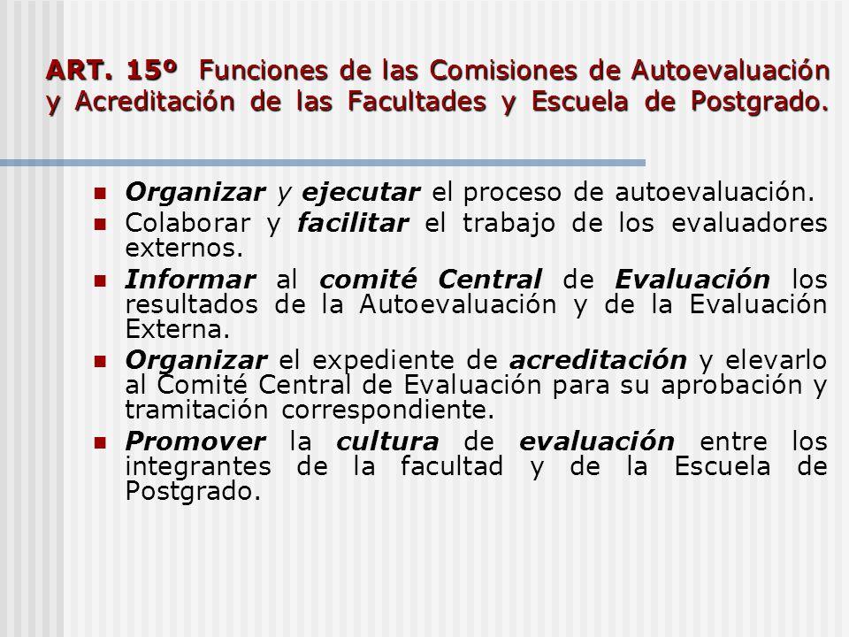 ART. 15º Funciones de las Comisiones de Autoevaluación y Acreditación de las Facultades y Escuela de Postgrado. Organizar y ejecutar el proceso de aut