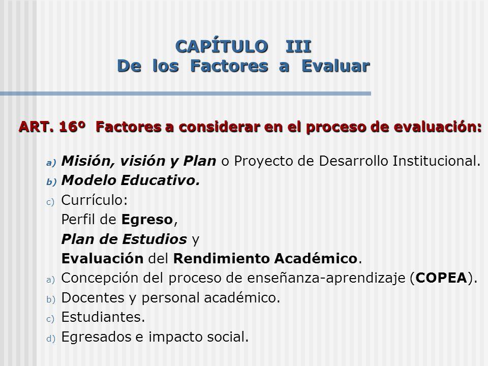 ART. 16º Factores a considerar en el proceso de evaluación: a) Misión, visión y Plan o Proyecto de Desarrollo Institucional. b) Modelo Educativo. c) C