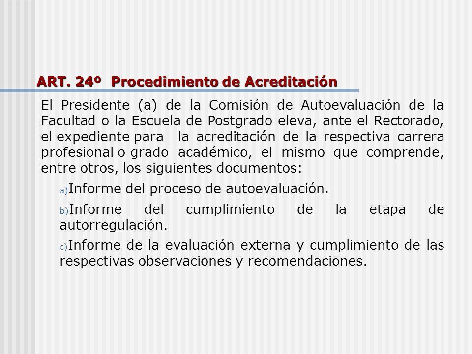 ART. 24º Procedimiento de Acreditación El Presidente (a) de la Comisión de Autoevaluación de la Facultad o la Escuela de Postgrado eleva, ante el Rect