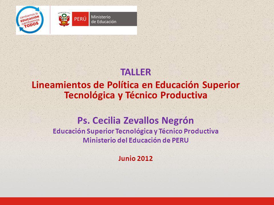 TALLER Lineamientos de Política en Educación Superior Tecnológica y Técnico Productiva Ps. Cecilia Zevallos Negrón Educación Superior Tecnológica y Té