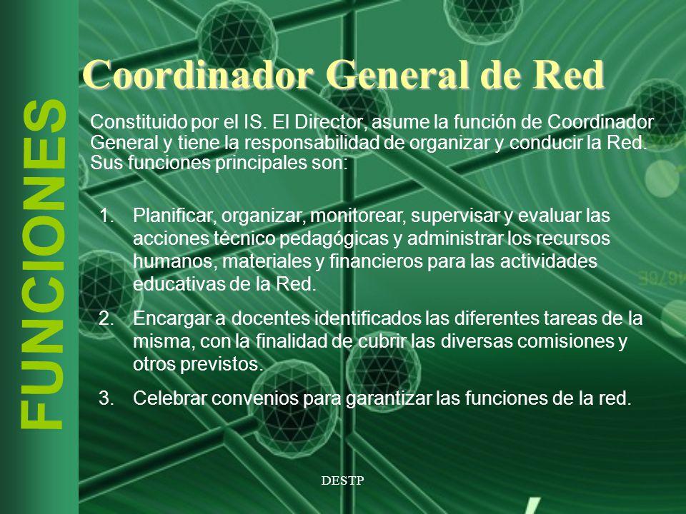 DESTP FUNCIONES Coordinador General de Red Constituido por el IS. El Director, asume la función de Coordinador General y tiene la responsabilidad de o