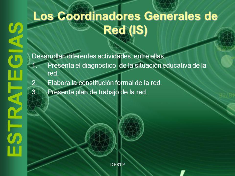 DESTP ESTRATEGIAS Los Coordinadores Generales de Red (IS) Desarrollan diferentes actividades, entre ellas: 1.Presenta el diagnostico de la situación e