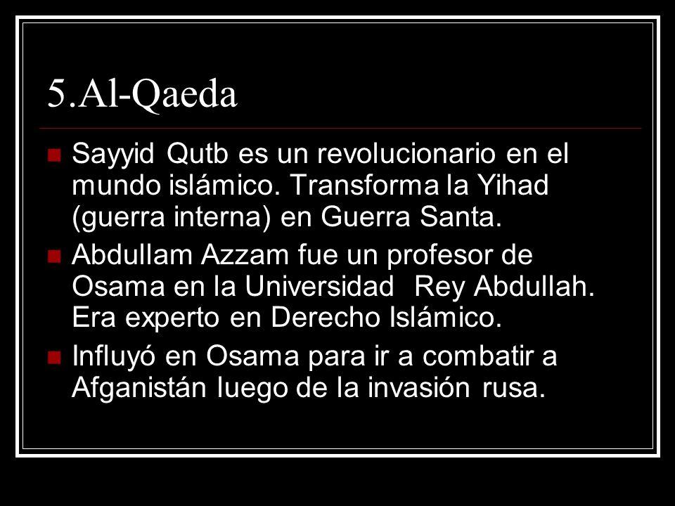 5.Al-Qaeda Sayyid Qutb es un revolucionario en el mundo islámico. Transforma la Yihad (guerra interna) en Guerra Santa. Abdullam Azzam fue un profesor