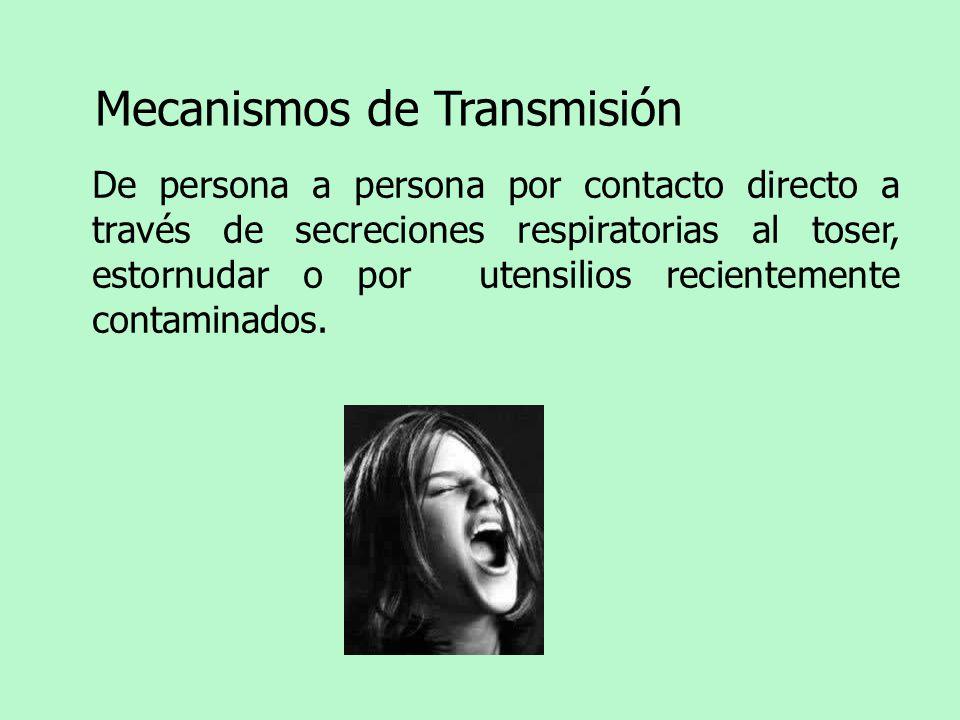 Mecanismos de Transmisión De persona a persona por contacto directo a través de secreciones respiratorias al toser, estornudar o por utensilios recientemente contaminados.
