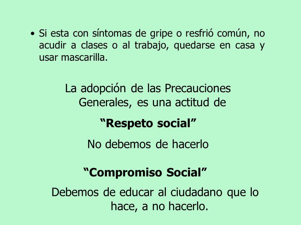 Compromiso Social La adopción de las Precauciones Generales, es una actitud de Respeto social No debemos de hacerlo Debemos de educar al ciudadano que lo hace, a no hacerlo.