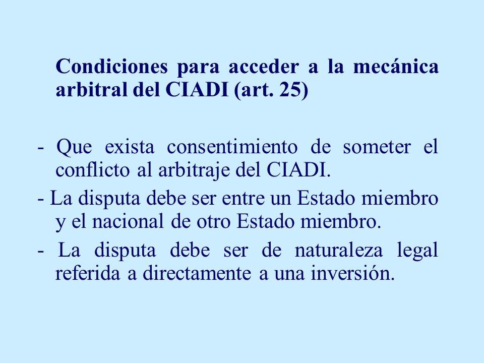 Condiciones para acceder a la mecánica arbitral del CIADI (art. 25) - Que exista consentimiento de someter el conflicto al arbitraje del CIADI. - La d