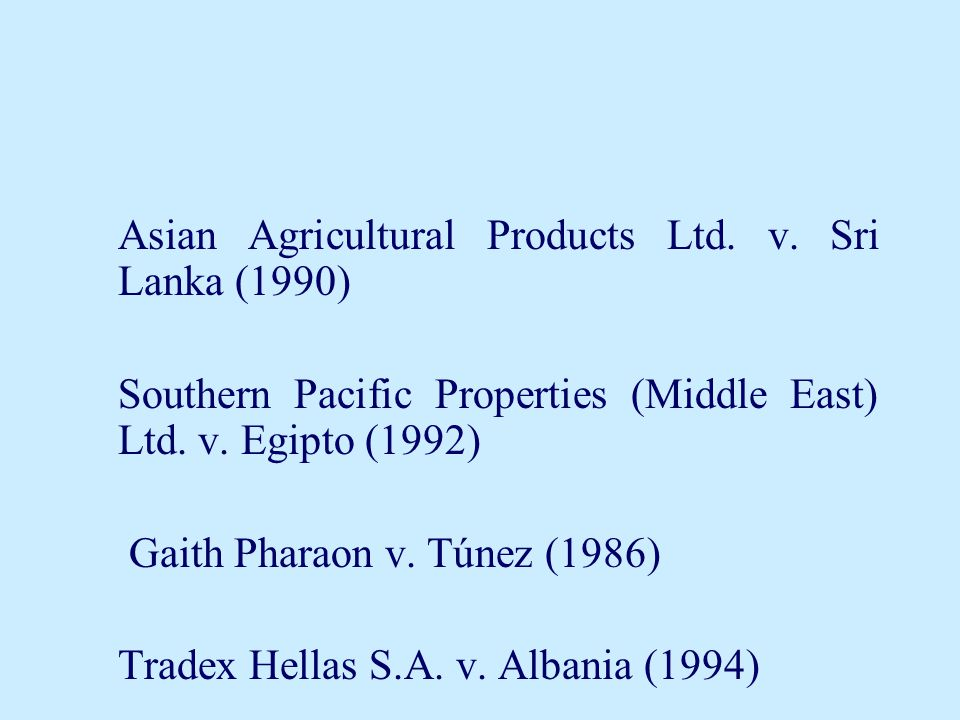 Asian Agricultural Products Ltd. v. Sri Lanka (1990) Southern Pacific Properties (Middle East) Ltd. v. Egipto (1992) Gaith Pharaon v. Túnez (1986) Tra