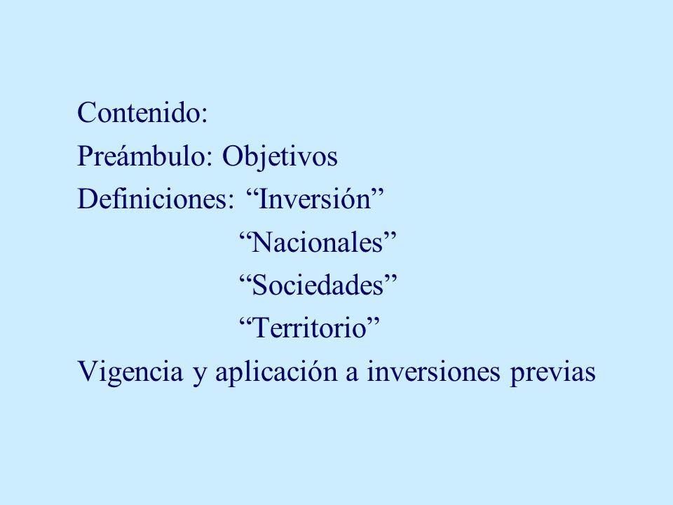 Contenido: Preámbulo: Objetivos Definiciones: Inversión Nacionales Sociedades Territorio Vigencia y aplicación a inversiones previas