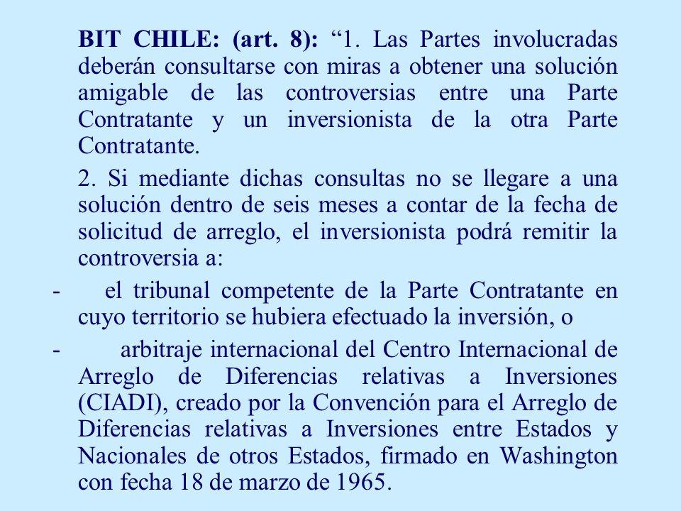 BIT CHILE: (art. 8): 1. Las Partes involucradas deberán consultarse con miras a obtener una solución amigable de las controversias entre una Parte Con