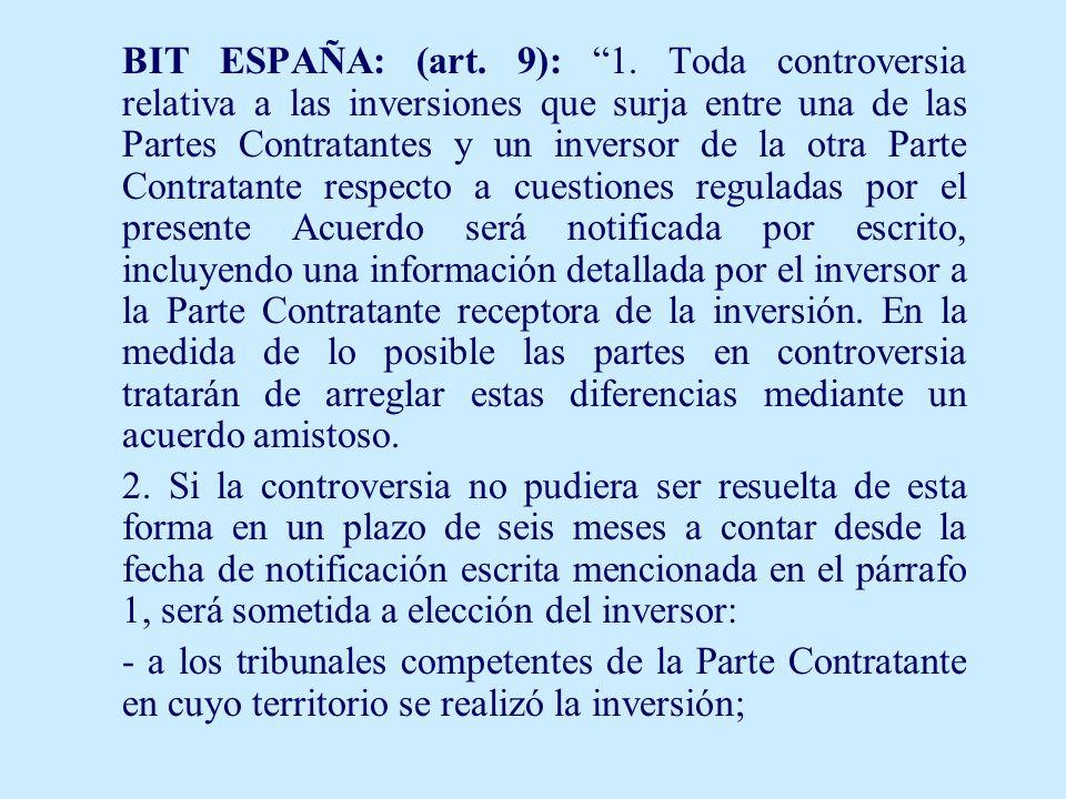 BIT ESPAÑA: (art. 9): 1. Toda controversia relativa a las inversiones que surja entre una de las Partes Contratantes y un inversor de la otra Parte Co