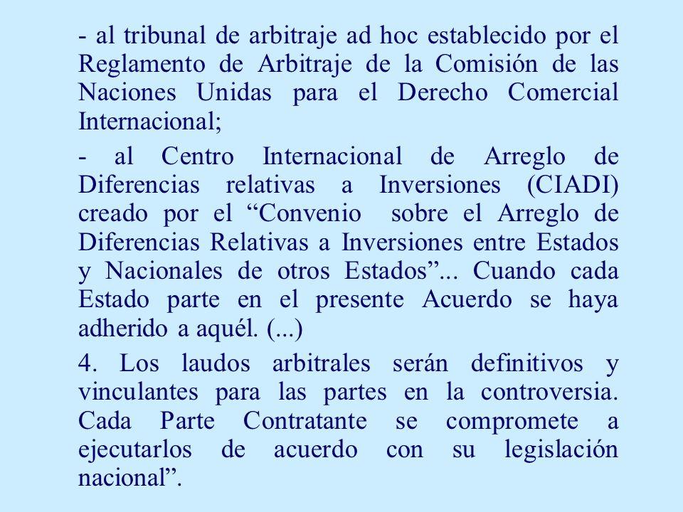 - al tribunal de arbitraje ad hoc establecido por el Reglamento de Arbitraje de la Comisión de las Naciones Unidas para el Derecho Comercial Internacional; - al Centro Internacional de Arreglo de Diferencias relativas a Inversiones (CIADI) creado por el Convenio sobre el Arreglo de Diferencias Relativas a Inversiones entre Estados y Nacionales de otros Estados...