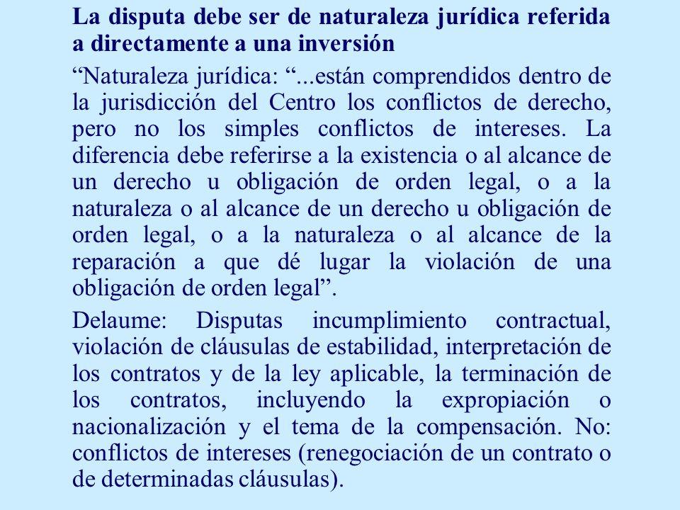 La disputa debe ser de naturaleza jurídica referida a directamente a una inversión Naturaleza jurídica:...están comprendidos dentro de la jurisdicción del Centro los conflictos de derecho, pero no los simples conflictos de intereses.