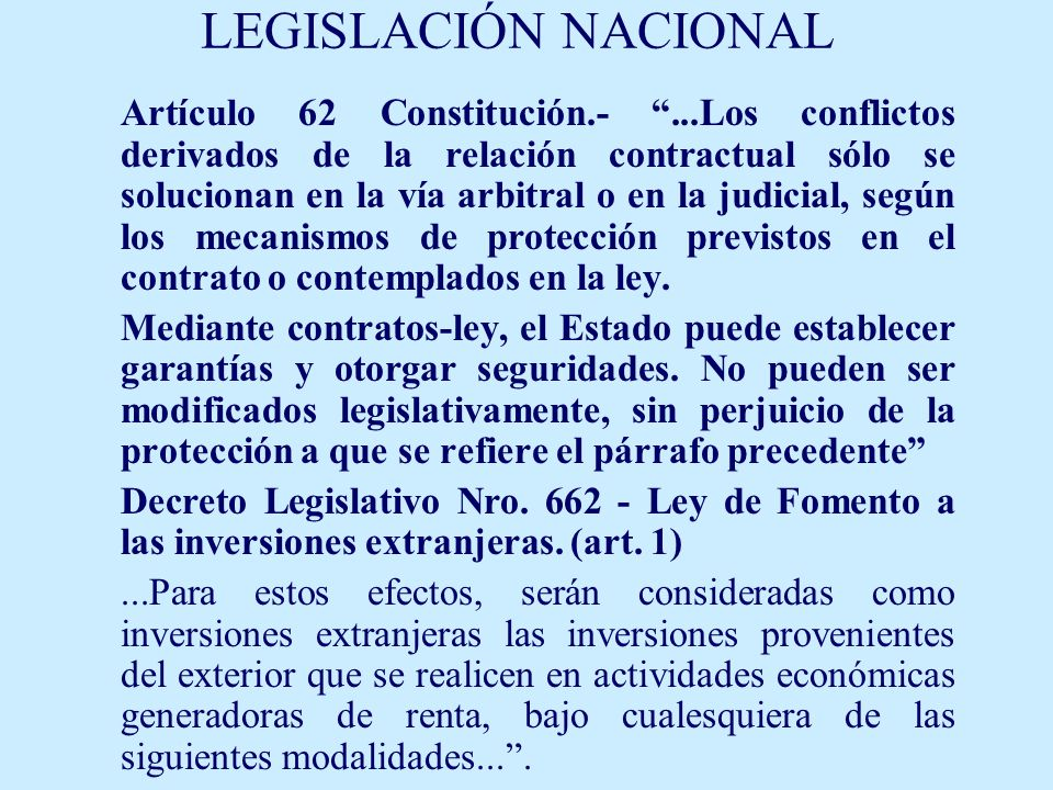 LEGISLACIÓN NACIONAL Artículo 62 Constitución.-...Los conflictos derivados de la relación contractual sólo se solucionan en la vía arbitral o en la judicial, según los mecanismos de protección previstos en el contrato o contemplados en la ley.