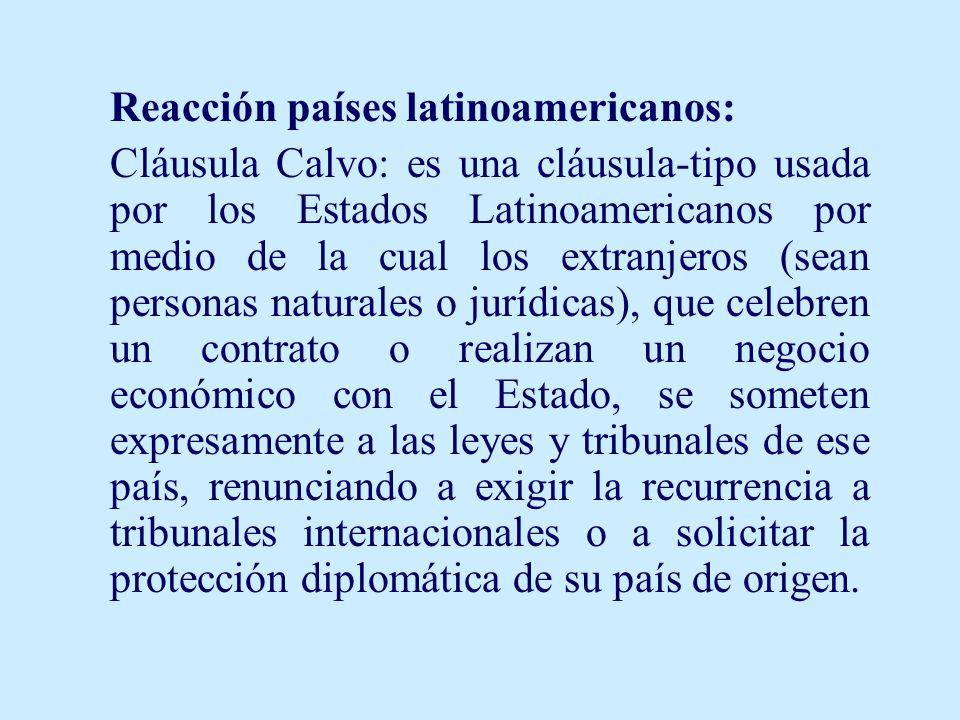 Reacción países latinoamericanos: Cláusula Calvo: es una cláusula-tipo usada por los Estados Latinoamericanos por medio de la cual los extranjeros (se