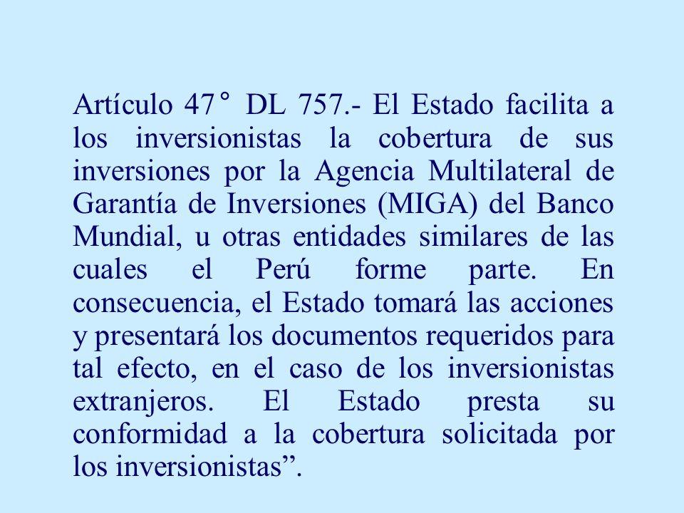 Artículo 47° DL 757.- El Estado facilita a los inversionistas la cobertura de sus inversiones por la Agencia Multilateral de Garantía de Inversiones (MIGA) del Banco Mundial, u otras entidades similares de las cuales el Perú forme parte.