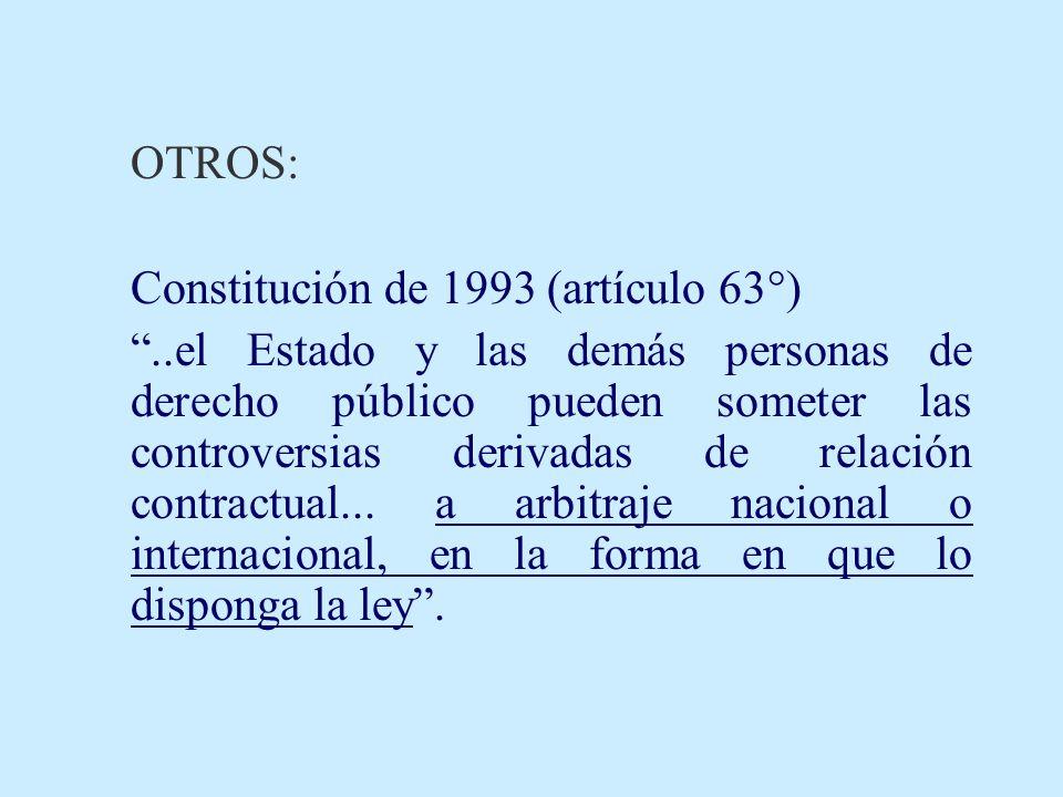 OTROS: Constitución de 1993 (artículo 63°)..el Estado y las demás personas de derecho público pueden someter las controversias derivadas de relación c