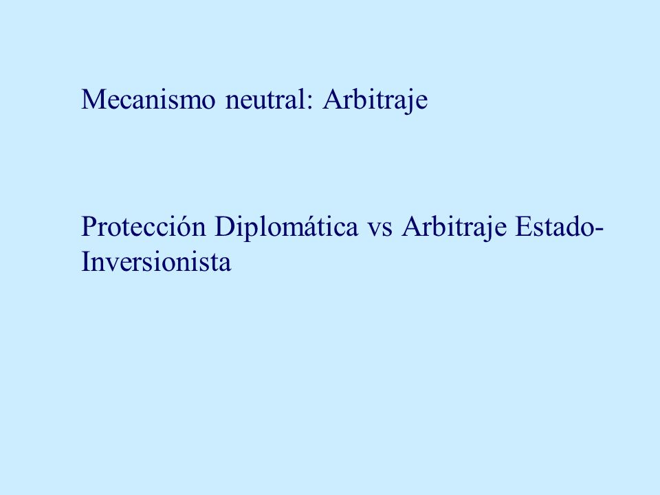 Mecanismo neutral: Arbitraje Protección Diplomática vs Arbitraje Estado- Inversionista