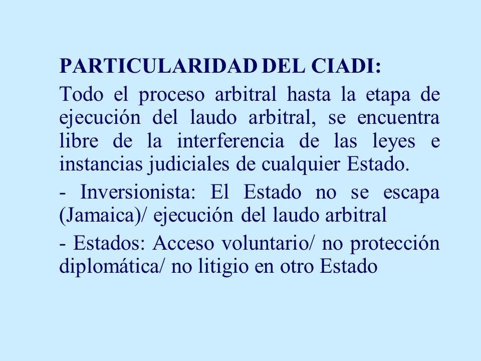 PARTICULARIDAD DEL CIADI: Todo el proceso arbitral hasta la etapa de ejecución del laudo arbitral, se encuentra libre de la interferencia de las leyes e instancias judiciales de cualquier Estado.