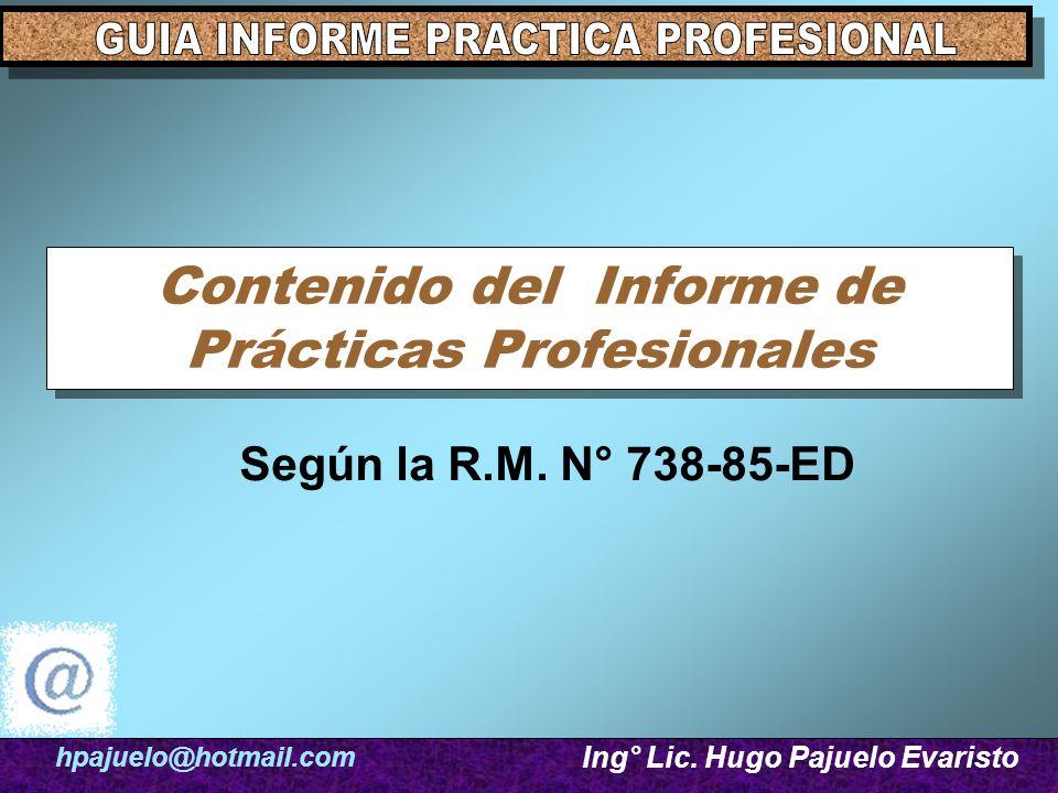 Contenido del Informe de Prácticas Profesionales Según la R.M. N° 738-85-ED hpajuelo@hotmail.com Ing° Lic. Hugo Pajuelo Evaristo