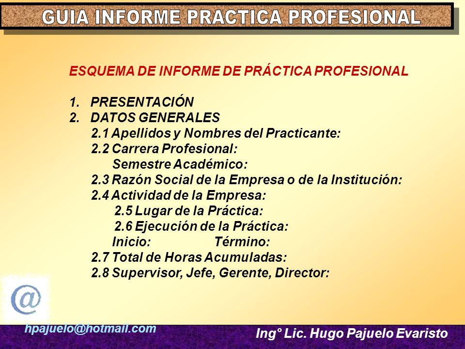 hpajuelo@hotmail.com Ing° Lic. Hugo Pajuelo Evaristo ESQUEMA DE INFORME DE PRÁCTICA PROFESIONAL 1. PRESENTACIÓN 2. DATOS GENERALES 2.1 Apellidos y Nom