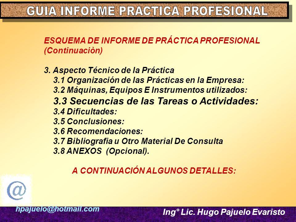 hpajuelo@hotmail.com Ing° Lic. Hugo Pajuelo Evaristo ESQUEMA DE INFORME DE PRÁCTICA PROFESIONAL (Continuaciòn) 3. Aspecto Técnico de la Práctica 3.1 O