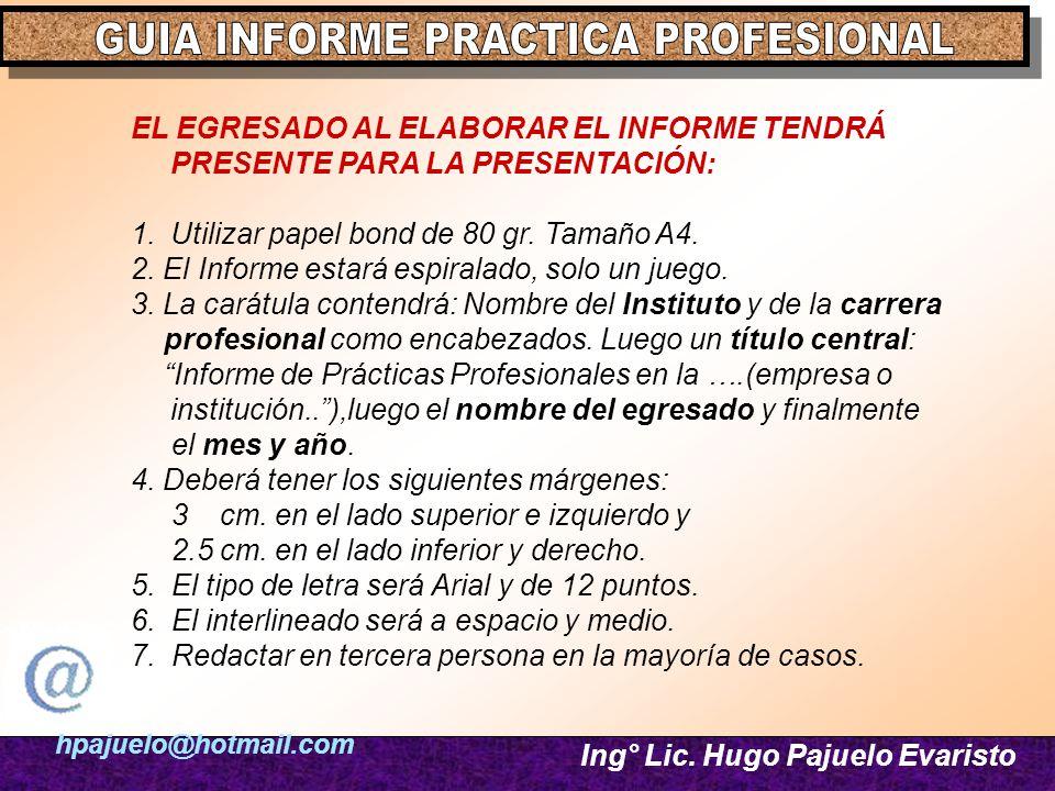 hpajuelo@hotmail.com Ing° Lic. Hugo Pajuelo Evaristo EL EGRESADO AL ELABORAR EL INFORME TENDRÁ PRESENTE PARA LA PRESENTACIÓN: 1.Utilizar papel bond de
