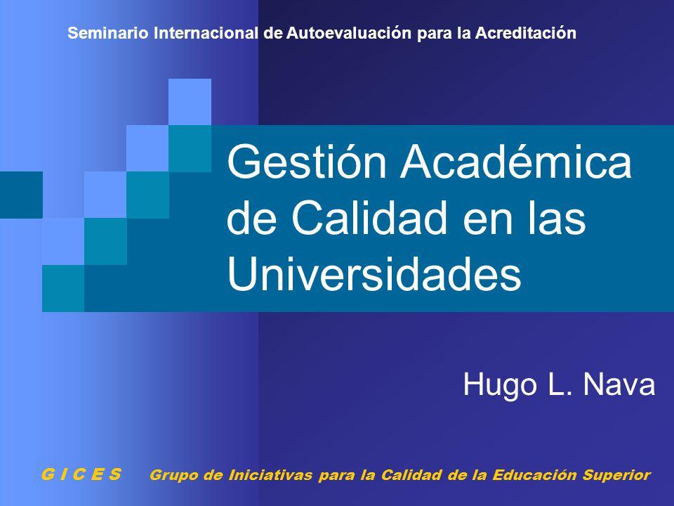 Gestión Académica de Calidad en las Universidades Hugo L. Nava Seminario Internacional de Autoevaluación para la Acreditación G I C E S Grupo de Inici