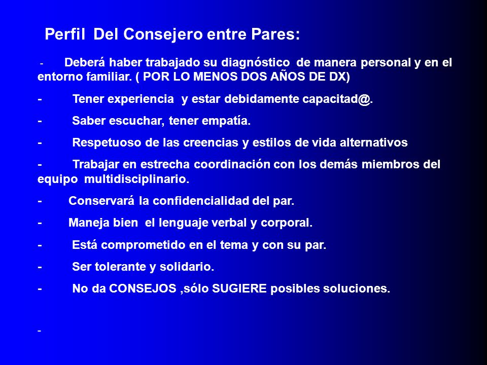 Perfil Del Consejero entre Pares: - Deberá haber trabajado su diagnóstico de manera personal y en el entorno familiar. ( POR LO MENOS DOS AÑOS DE DX)