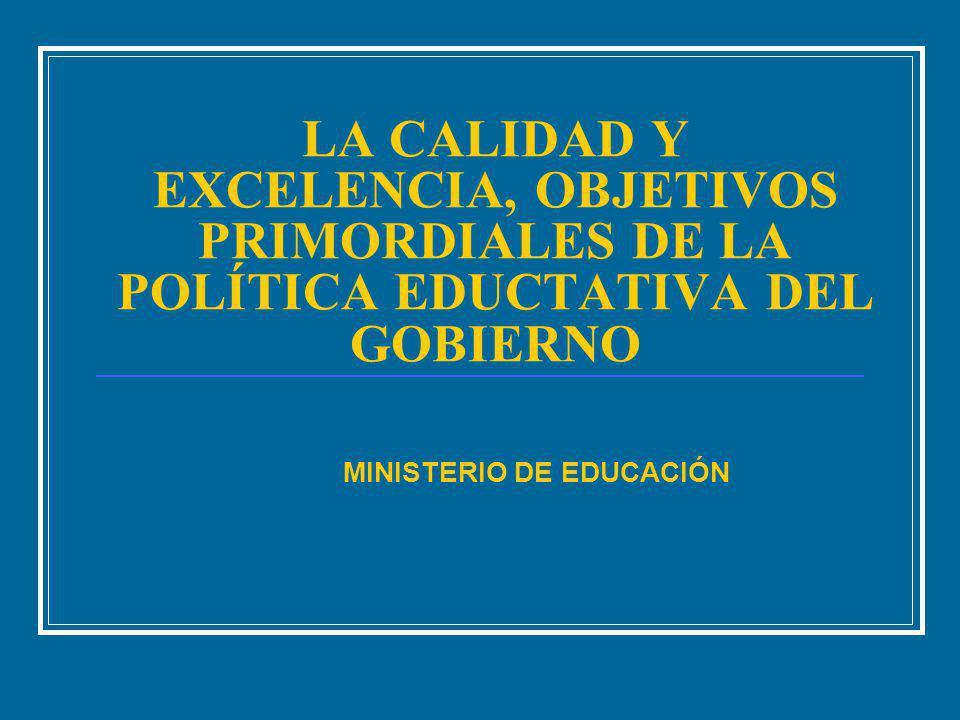 LA CALIDAD Y EXCELENCIA, OBJETIVOS PRIMORDIALES DE LA POLÍTICA EDUCTATIVA DEL GOBIERNO MINISTERIO DE EDUCACIÓN
