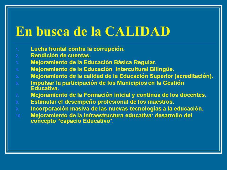 En busca de la CALIDAD 1. Lucha frontal contra la corrupción. 2. Rendición de cuentas. 3. Mejoramiento de la Educación Básica Regular. 4. Mejoramiento