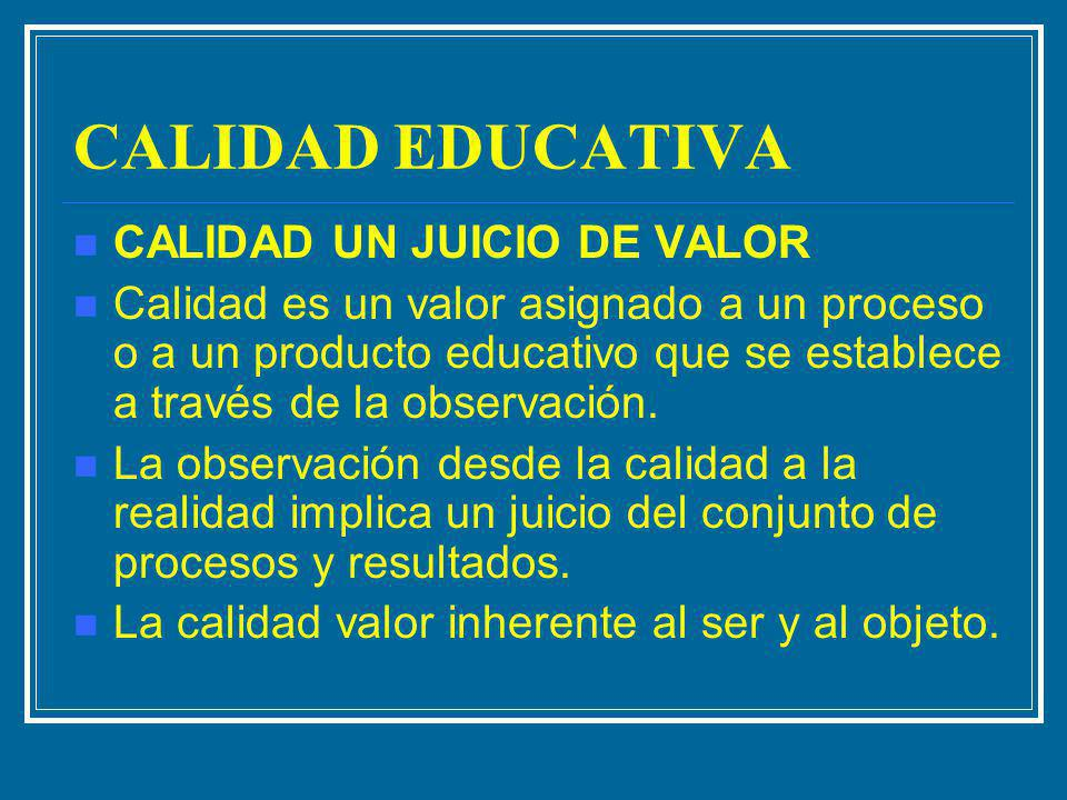 CALIDAD EDUCATIVA CALIDAD UN JUICIO DE VALOR Calidad es un valor asignado a un proceso o a un producto educativo que se establece a través de la obser