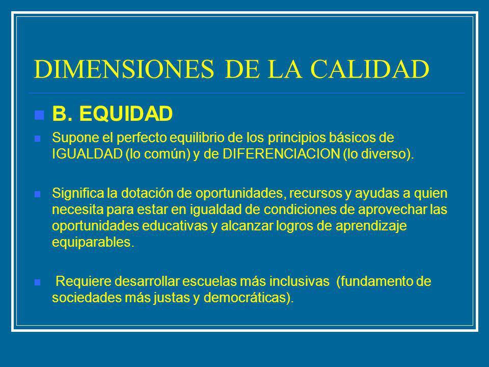 DIMENSIONES DE LA CALIDAD B. EQUIDAD Supone el perfecto equilibrio de los principios básicos de IGUALDAD (lo común) y de DIFERENCIACION (lo diverso).