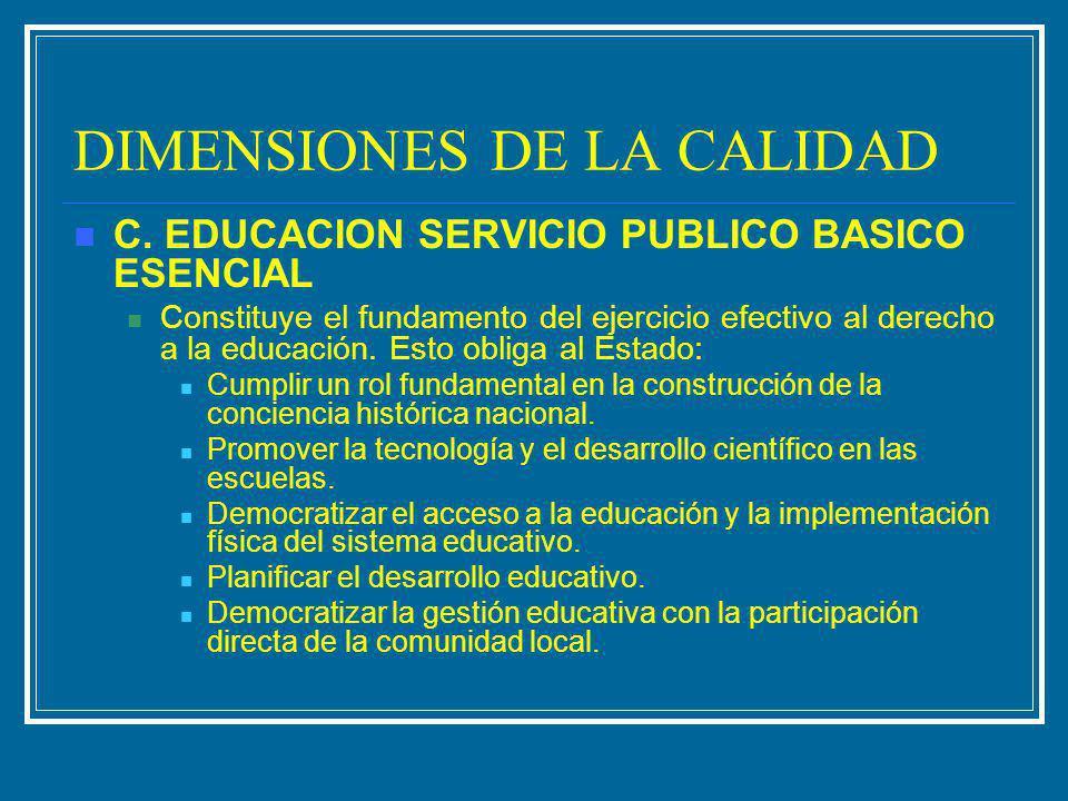DIMENSIONES DE LA CALIDAD C. EDUCACION SERVICIO PUBLICO BASICO ESENCIAL Constituye el fundamento del ejercicio efectivo al derecho a la educación. Est