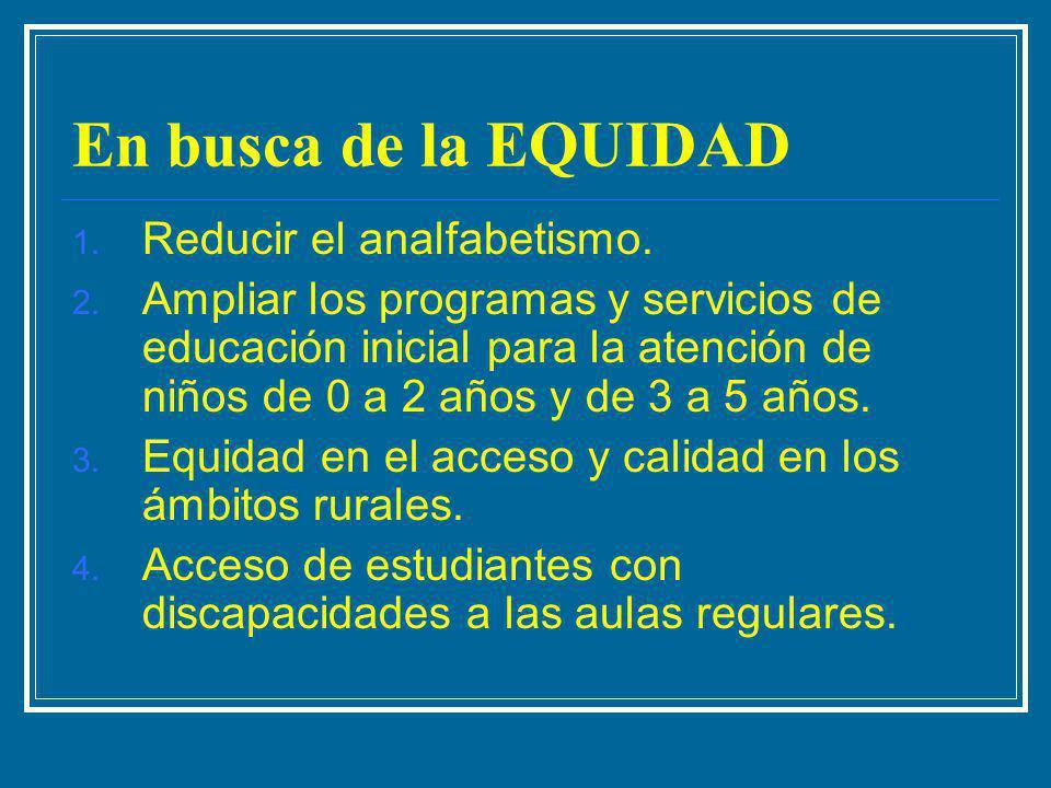 En busca de la EQUIDAD 1. Reducir el analfabetismo. 2. Ampliar los programas y servicios de educación inicial para la atención de niños de 0 a 2 años