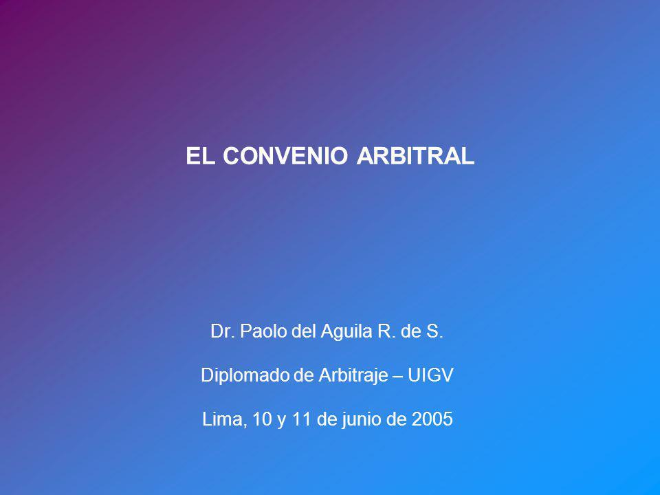 EL CONVENIO ARBITRAL Dr. Paolo del Aguila R. de S. Diplomado de Arbitraje – UIGV Lima, 10 y 11 de junio de 2005