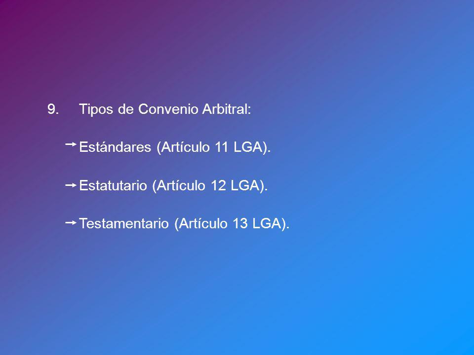 9.Tipos de Convenio Arbitral: Estándares (Artículo 11 LGA). Estatutario (Artículo 12 LGA). Testamentario (Artículo 13 LGA).