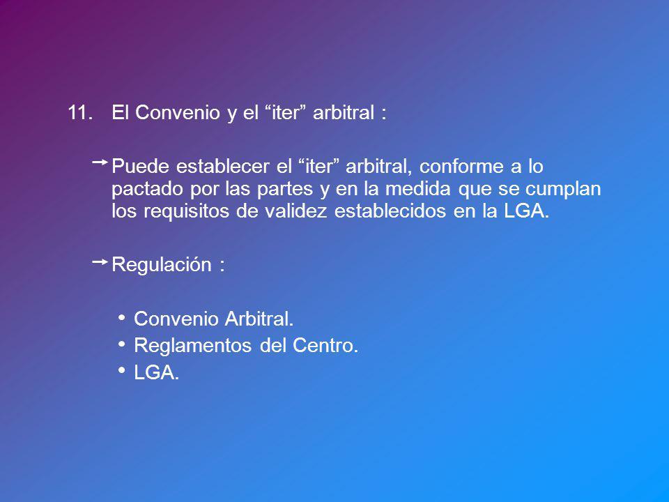 11.El Convenio y el iter arbitral : Puede establecer el iter arbitral, conforme a lo pactado por las partes y en la medida que se cumplan los requisitos de validez establecidos en la LGA.