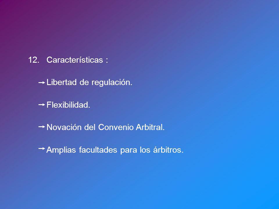 12.Características : Libertad de regulación. Flexibilidad. Novación del Convenio Arbitral. Amplias facultades para los árbitros.