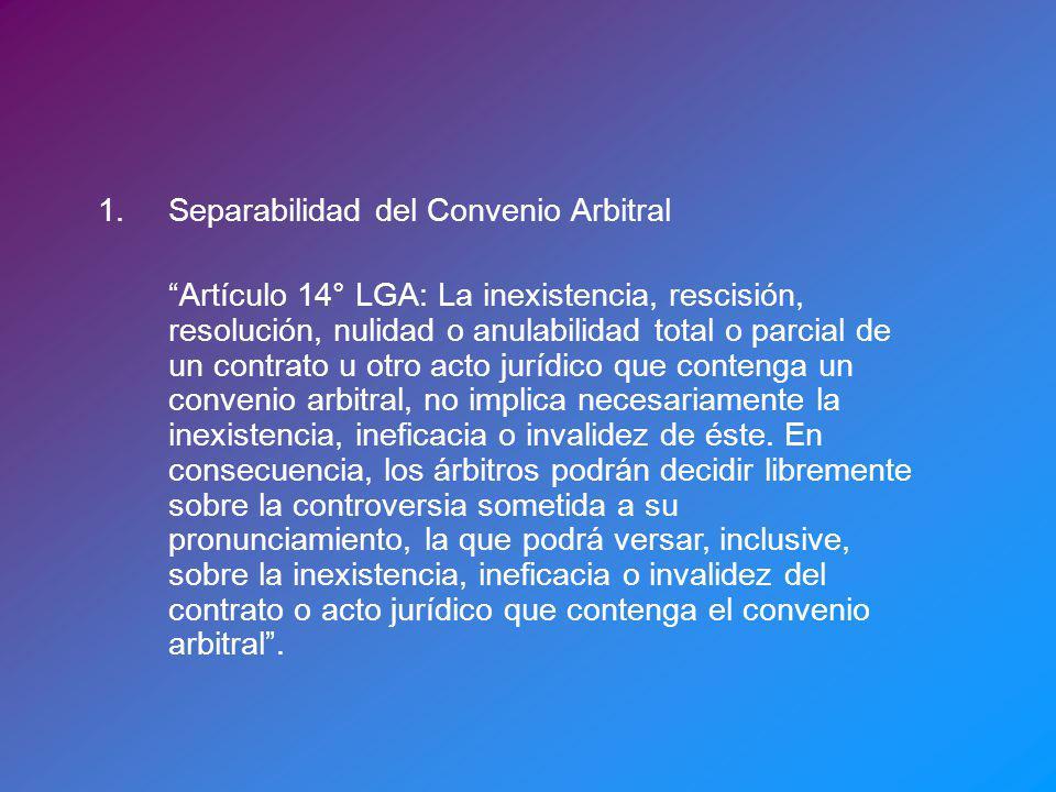 1.Separabilidad del Convenio Arbitral Artículo 14° LGA: La inexistencia, rescisión, resolución, nulidad o anulabilidad total o parcial de un contrato u otro acto jurídico que contenga un convenio arbitral, no implica necesariamente la inexistencia, ineficacia o invalidez de éste.