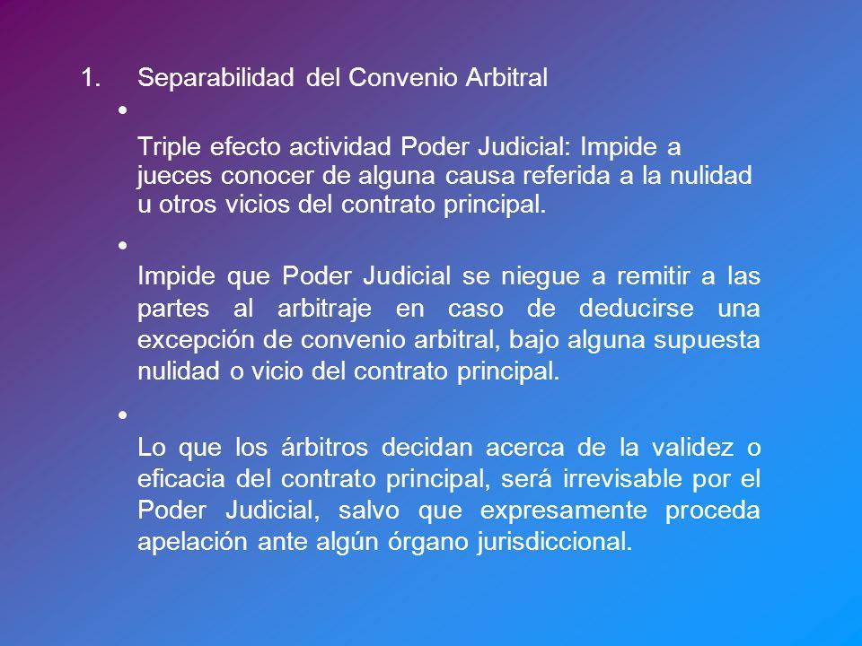 1.Separabilidad del Convenio Arbitral Triple efecto actividad Poder Judicial: Impide a jueces conocer de alguna causa referida a la nulidad u otros vicios del contrato principal.