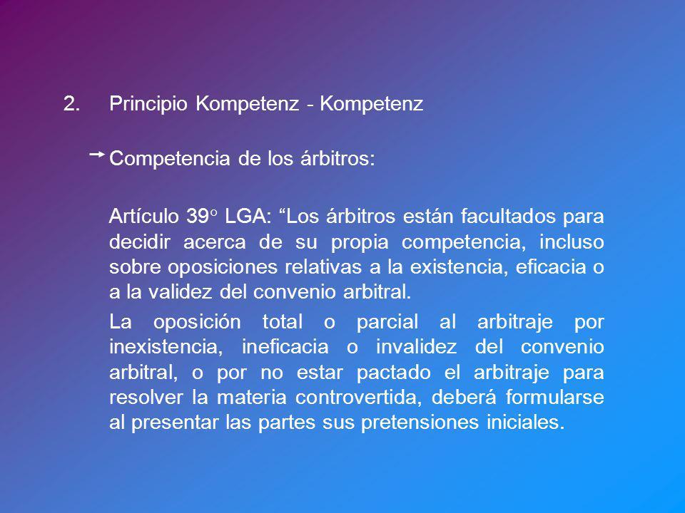 2.Principio Kompetenz - Kompetenz Competencia de los árbitros: Artículo 39° LGA: Los árbitros están facultados para decidir acerca de su propia competencia, incluso sobre oposiciones relativas a la existencia, eficacia o a la validez del convenio arbitral.