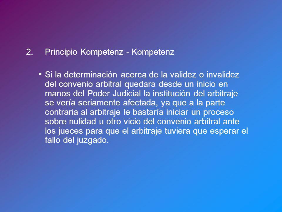 2.Principio Kompetenz - Kompetenz Si la determinación acerca de la validez o invalidez del convenio arbitral quedara desde un inicio en manos del Pode