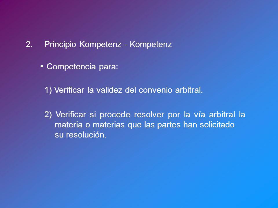 2.Principio Kompetenz - Kompetenz Competencia para: 1) Verificar la validez del convenio arbitral. 2) Verificar si procede resolver por la vía arbitra