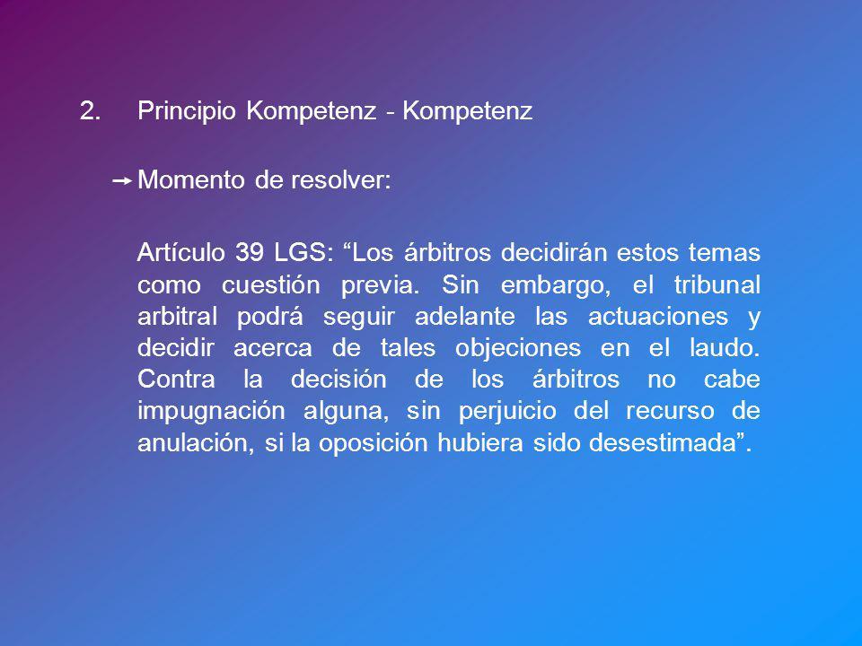 2.Principio Kompetenz - Kompetenz Momento de resolver: Artículo 39 LGS: Los árbitros decidirán estos temas como cuestión previa. Sin embargo, el tribu
