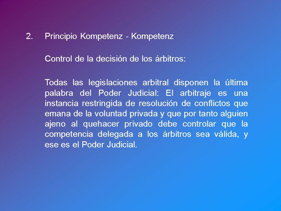 2.Principio Kompetenz - Kompetenz Control de la decisión de los árbitros: Todas las legislaciones arbitral disponen la última palabra del Poder Judici
