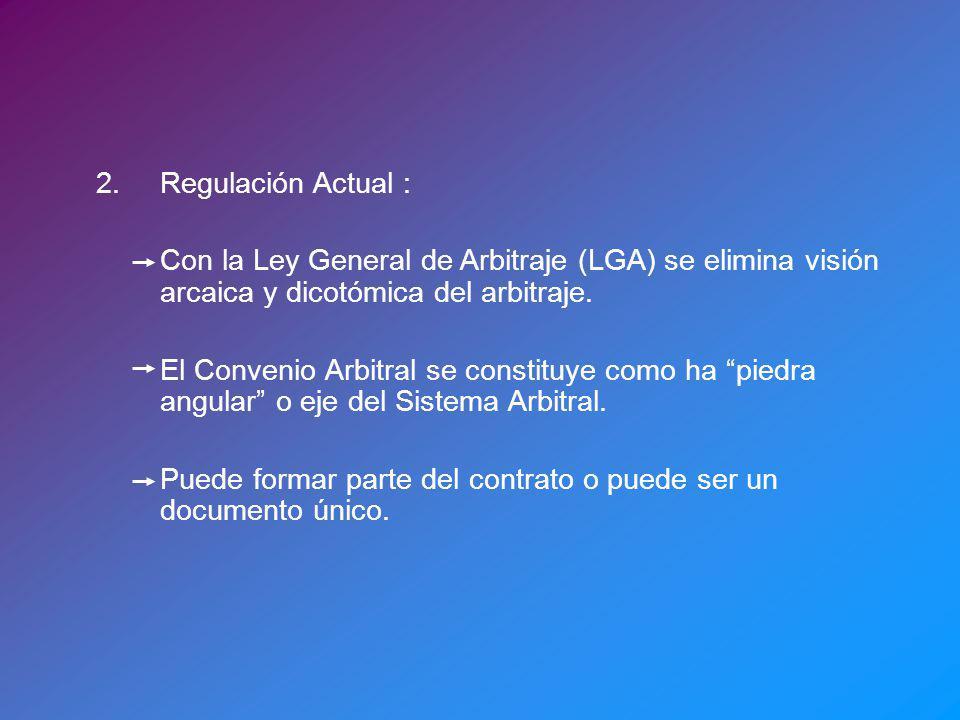 2.Regulación Actual : Con la Ley General de Arbitraje (LGA) se elimina visión arcaica y dicotómica del arbitraje. El Convenio Arbitral se constituye c